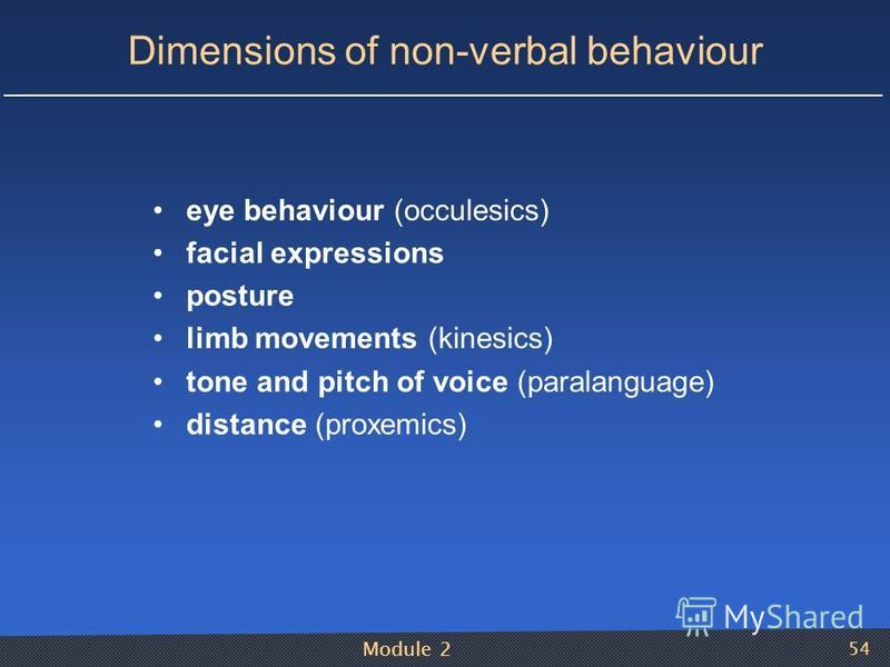 Module 2 54 Dimensions of non-verbal behaviour eye behaviour (occulesics) facial expressions posture limb movements (kinesics) tone and pitch of voice (paralanguage) distance (proxemics)