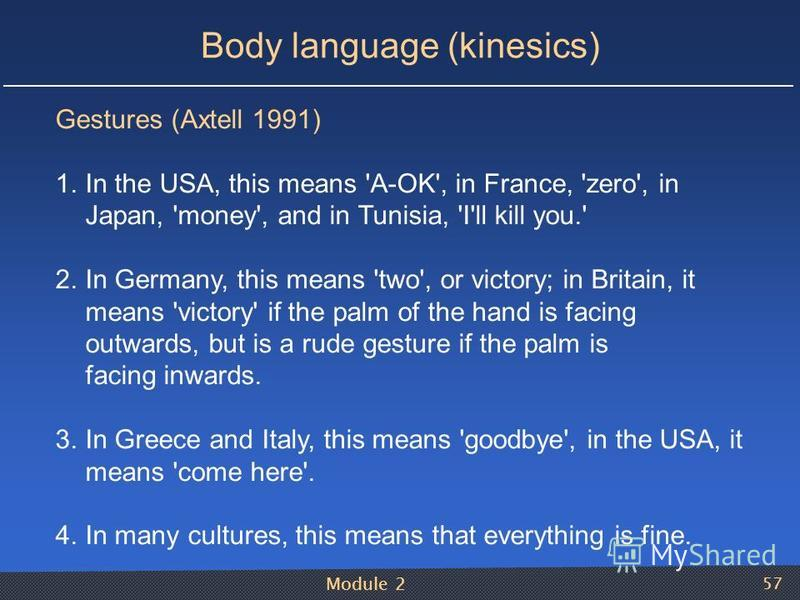 Module 2 57 Body language (kinesics) Gestures (Axtell 1991) 1.In the USA, this means 'A-OK', in France, 'zero', in Japan, 'money', and in Tunisia, 'I'll kill you.' 2.In Germany, this means 'two', or victory; in Britain, it means 'victory' if the palm