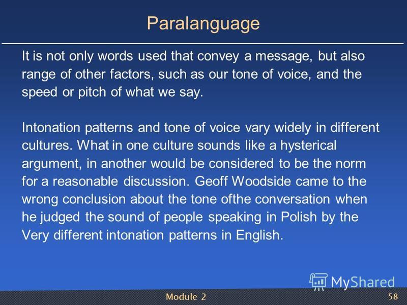 Module 2 58 Paralanguage It is not only words used that convey a message, but also range of other factors, such as our tone of voice, and the speed or pitch of what we say. Intonation patterns and tone of voice vary widely in different cultures. What