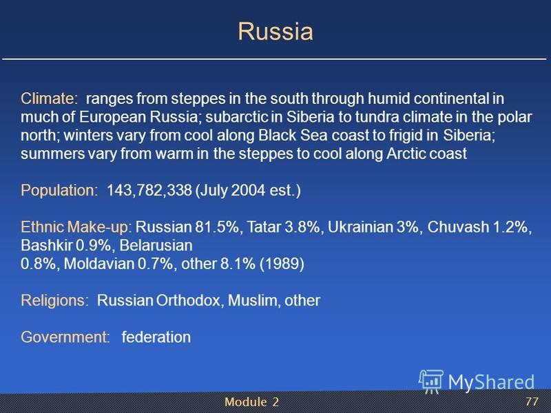 Module 2 77 Russia Climate: ranges from steppes in the south through humid continental in much of European Russia; subarctic in Siberia to tundra climate in the polar north; winters vary from cool along Black Sea coast to frigid in Siberia; summers v