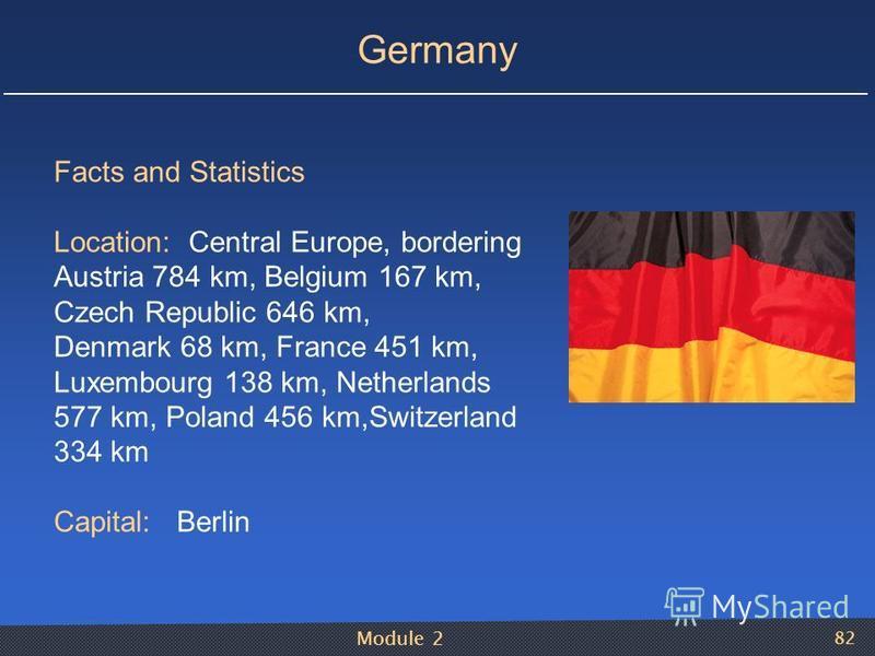 Module 2 82 Germany Facts and Statistics Location: Central Europe, bordering Austria 784 km, Belgium 167 km, Czech Republic 646 km, Denmark 68 km, France 451 km, Luxembourg 138 km, Netherlands 577 km, Poland 456 km,Switzerland 334 km Capital: Berlin