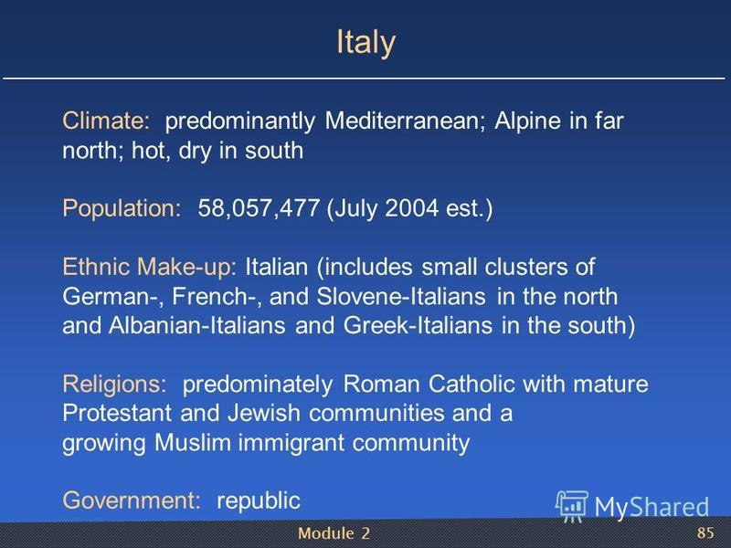 Module 2 85 Italy Climate: predominantly Mediterranean; Alpine in far north; hot, dry in south Population: 58,057,477 (July 2004 est.) Ethnic Make-up: Italian (includes small clusters of German-, French-, and Slovene-Italians in the north and Albania