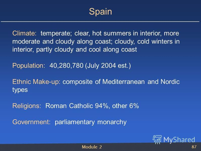 Module 2 87 Spain Climate: temperate; clear, hot summers in interior, more moderate and cloudy along coast; cloudy, cold winters in interior, partly cloudy and cool along coast Population: 40,280,780 (July 2004 est.) Ethnic Make-up: composite of Medi