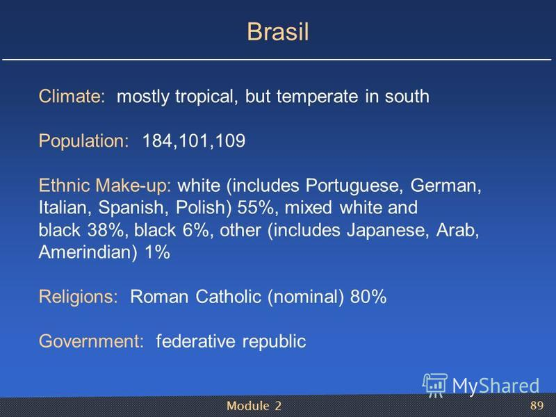 Module 2 89 Brasil Climate: mostly tropical, but temperate in south Population: 184,101,109 Ethnic Make-up: white (includes Portuguese, German, Italian, Spanish, Polish) 55%, mixed white and black 38%, black 6%, other (includes Japanese, Arab, Amerin