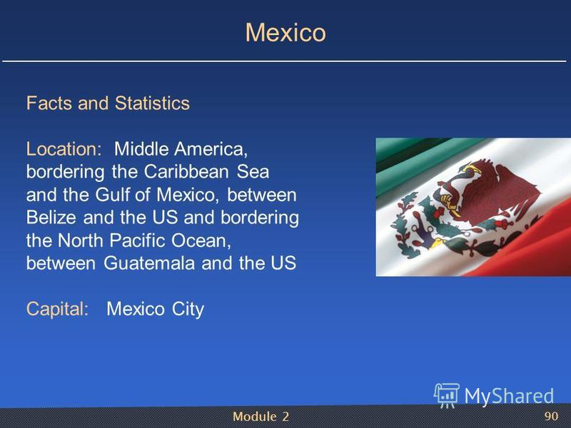 Module 2 90 Mexico Facts and Statistics Location: Middle America, bordering the Caribbean Sea and the Gulf of Mexico, between Belize and the US and bordering the North Pacific Ocean, between Guatemala and the US Capital: Mexico City