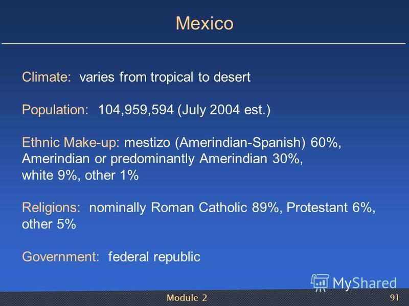 Module 2 91 Mexico Climate: varies from tropical to desert Population: 104,959,594 (July 2004 est.) Ethnic Make-up: mestizo (Amerindian-Spanish) 60%, Amerindian or predominantly Amerindian 30%, white 9%, other 1% Religions: nominally Roman Catholic 8