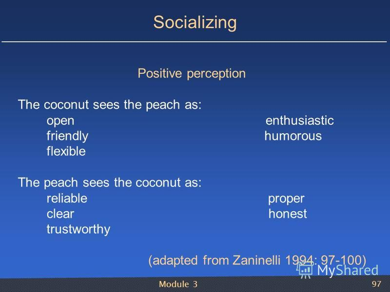 Module 3 97 Socializing Positive perception The coconut sees the peach as: open enthusiastic friendly humorous flexible The peach sees the coconut as: reliable proper clear honest trustworthy (adapted from Zaninelli 1994: 97-100)