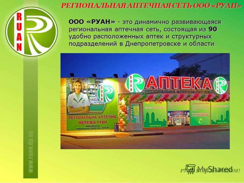 РЕГИОНАЛЬНАЯ АПТЕЧНАЯ СЕТЬ ООО «РУАН» ООО «РУАН» - это динамично развивающаяся региональная аптечная сеть, состоящая из 90 удобно расположенных аптек и структурных подразделений в Днепропетровске и области