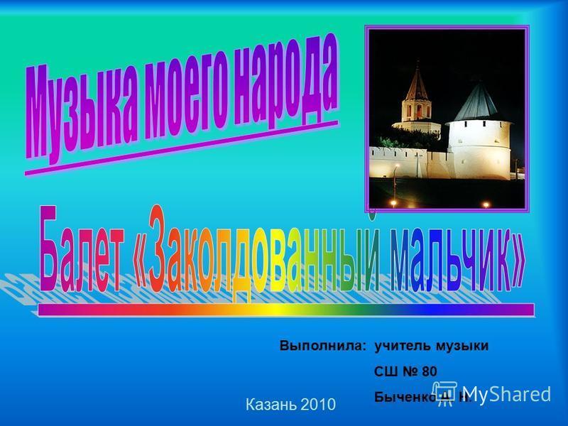 Выполнила: учитель музыки СШ 80 Быченко А. Н. Казань 2010