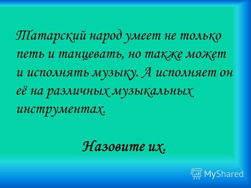 Татарский народ умеет не только петь и танцевать, но также может и исполнять музыку. А исполняет он её на различных музыкальных инструментах. Назовите их.