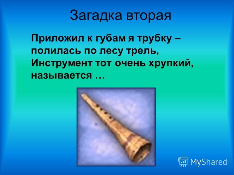 Приложил к губам я трубку – полилась по лесу трель, Инструмент тот очень хрупкий, называется … Загадка вторая