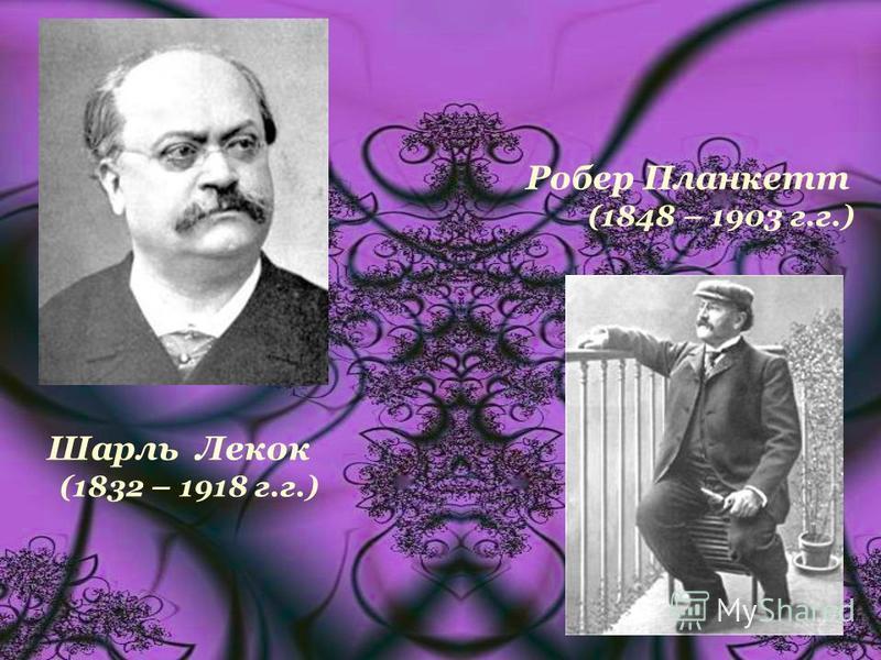 Робер Планкетт (1848 – 1903 г.г.) Шарль Лекок (1832 – 1918 г.г.)