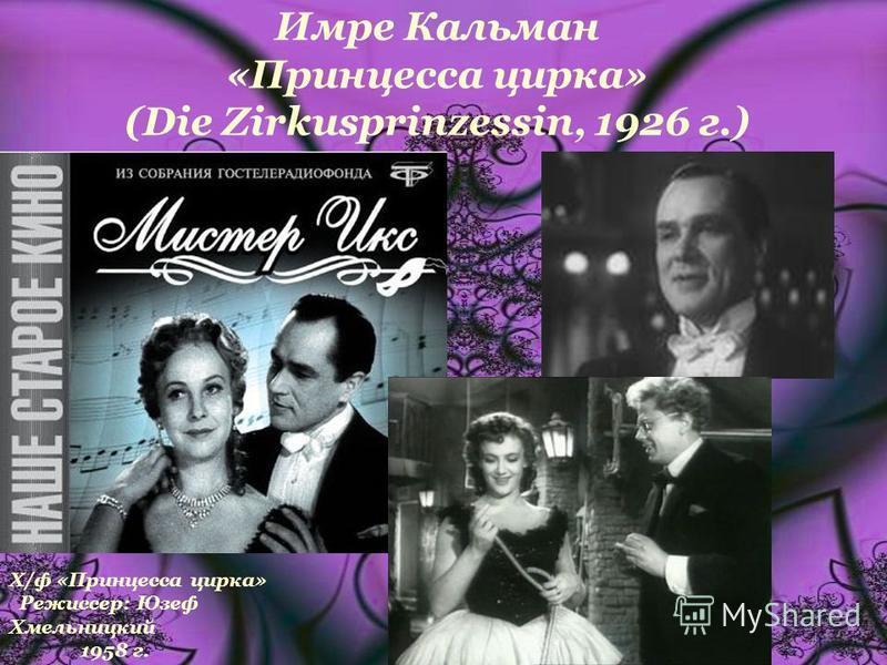 Имре Кальман «Принцесса цирка» (Die Zirkusprinzessin, 1926 г.) Х/ф «Принцесса цирка» Режиссер: Юзеф Хмельницкий 1958 г.