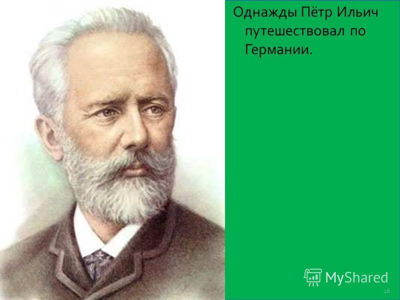 Однажды Пётр Ильич путешествовал по Германии. 16