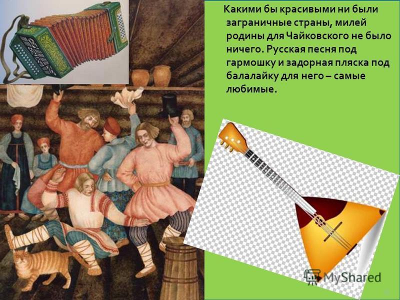 Какими бы красивыми ни были заграничные страны, милей родины для Чайковского не было ничего. Русская песня под гармошку и задорная пляска под балалайку для него – самые любимые. 33