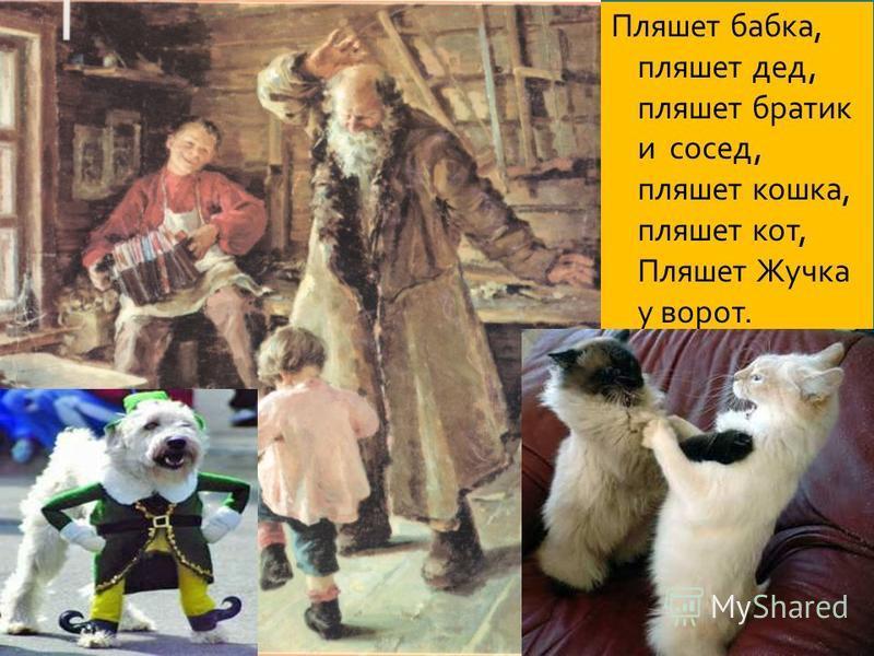 Пляшет бабка, пляшет дед, пляшет братик и сосед, пляшет кошка, пляшет кот, Пляшет Жучка у ворот. ляш ет бра тик и сосед,