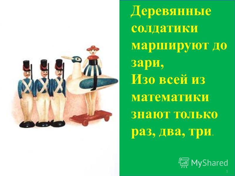 5 Деревянные солдатики маршируют до зари, Изо всей из математики знают только раз, два, три.
