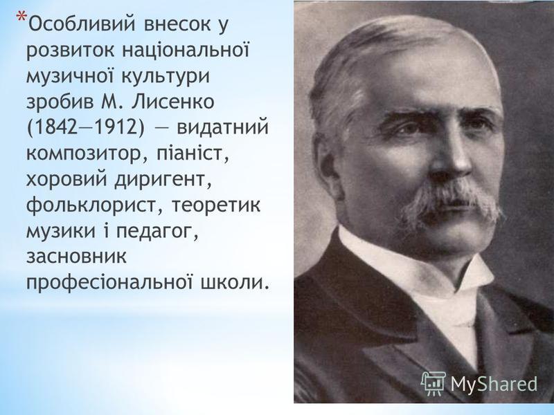 * Особливий внесок у розвиток національної музичної культури зробив М. Лисенко (18421912) видатний композитор, піаніст, хоровий диригент, фольклорист, теоретик музики і педагог, засновник професіональної школи.