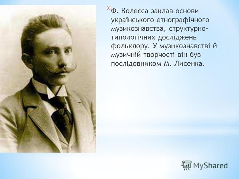 * Ф. Колесса заклав основи українського етнографічного музикознавства, структурно- типологічних досліджень фольклору. У музикознавстві й музичній творчості він був послідовником М. Лисенка.