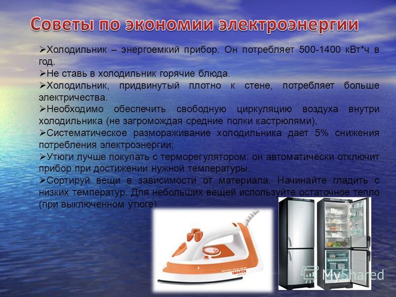 Холодильник – энергоемкий прибор. Он потребляет 500-1400 к Вт*ч в год. Не ставь в холодильник горячие блюда. Холодильник, придвинутый плотно к стене, потребляет больше электричества. Необходимо обеспечить свободную циркуляцию воздуха внутри холодильн