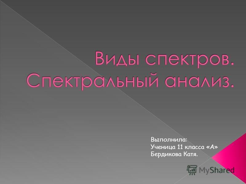 Выполнила: Ученица 11 класса «А» Бердикова Катя.