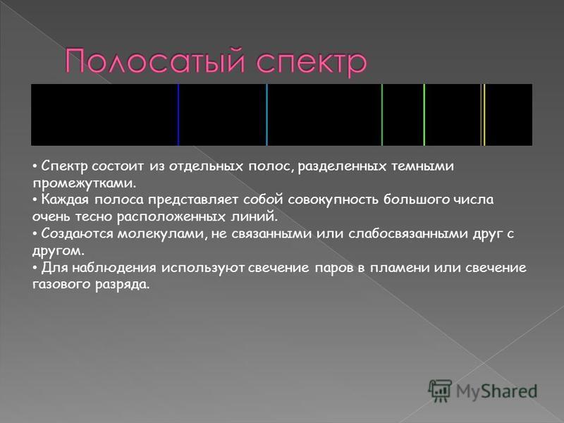 Спектр состоит из отдельных полос, разделенных темными промежутками. Каждая полоса представляет собой совокупность большого числа очень тесно расположенных линий. Создаются молекулами, не связанными или слабосвязанными друг с другом. Для наблюдения и