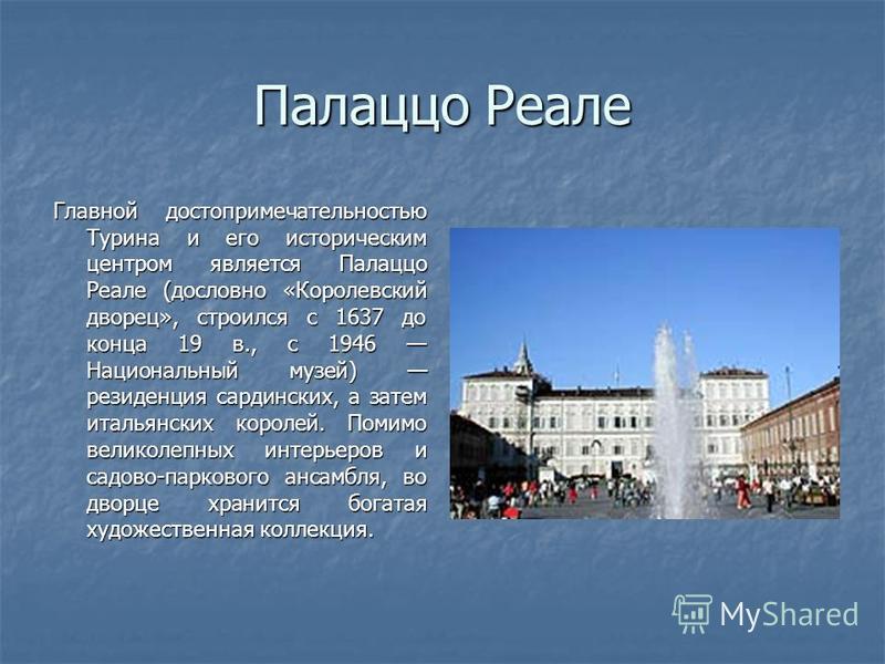 Палаццо Реале Главной достопримечательностью Турина и его историческим центром является Палаццо Реале (дословно «Королевский дворец», строился с 1637 до конца 19 в., с 1946 Национальный музей) резиденция сардинских, а затем итальянских королей. Помим