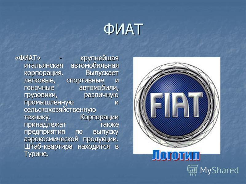 ФИАТ «ФИАТ» - крупнейшая итальянская автомобильная корпорация. Выпускает легковые, спортивные и гоночные автомобили, грузовики, различную промышленную и сельскохозяйственную технику. Корпорации принадлежат также предприятия по выпуску аэрокосмической