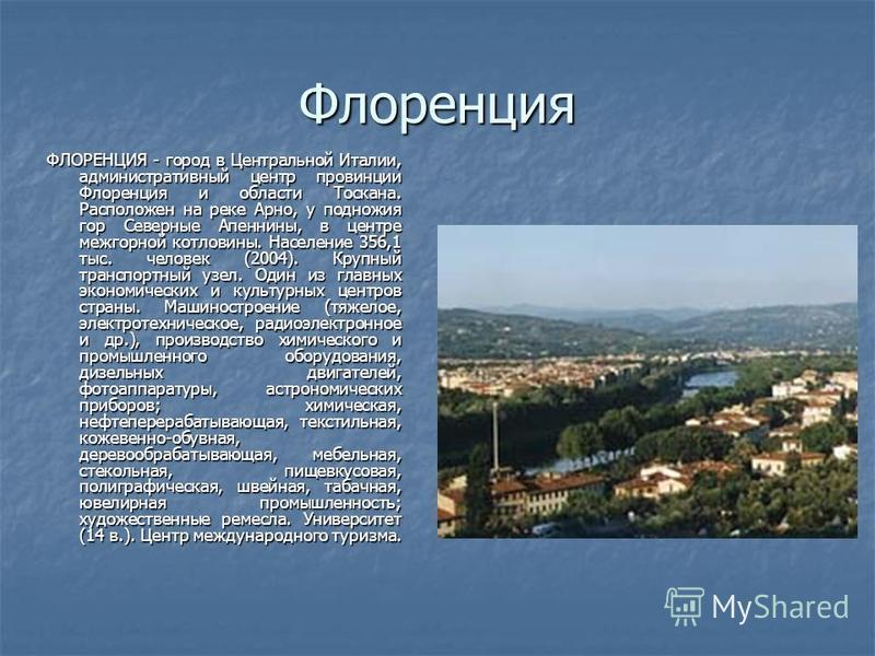 Флоренция ФЛОРЕНЦИЯ - город в Центральной Италии, административный центр провинции Флоренция и области Тоскана. Расположен на реке Арно, у подножия гор Северные Апеннины, в центре межгорной котловины. Население 356,1 тыс. человек (2004). Крупный тран