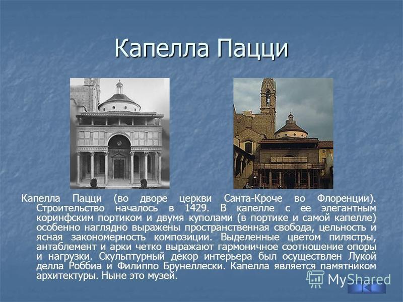 Капелла Пацци Капелла Пацци (во дворе церкви Санта-Кроче во Флоренции). Строительство началось в 1429. В капелле с ее элегантным коринфским портиком и двумя куполами (в портике и самой капелле) особенно наглядно выражены пространственная свобода, цел