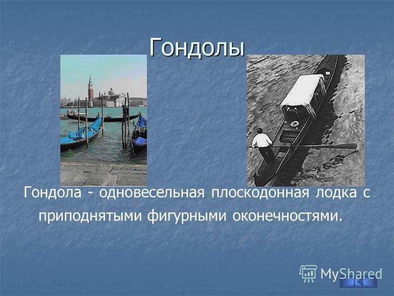 Гондолы Гондола - одновесельная плоскодонная лодка с приподнятыми фигурными оконечностями.