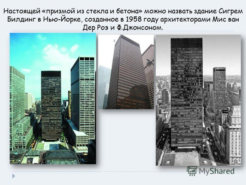 Настоящей «призмой из стекла и бетона» можно назвать здание Сигрем Билдинг в Нью-Йорке, созданное в 1958 году архитекторами Мис ван Дер Роэ и Ф.Джонсоном.