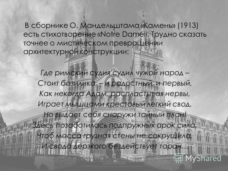 В сборнике О. Мандельштама «Камень» (1913) есть стихотворение «Notre Dame». Трудно сказать точнее о мистическом превращении архитектурной конструкции: Где римский судия судил чужой народ – Стоит базилика, – и радостный, и первый, Как некогда Адам, ра