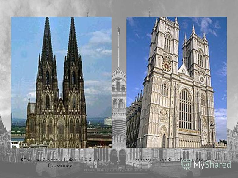 Кёльнский собор 1248 г. XIX в. В Германии Вестминстер XIIXIV вв. в Лондоне Известные архитектурные памятники