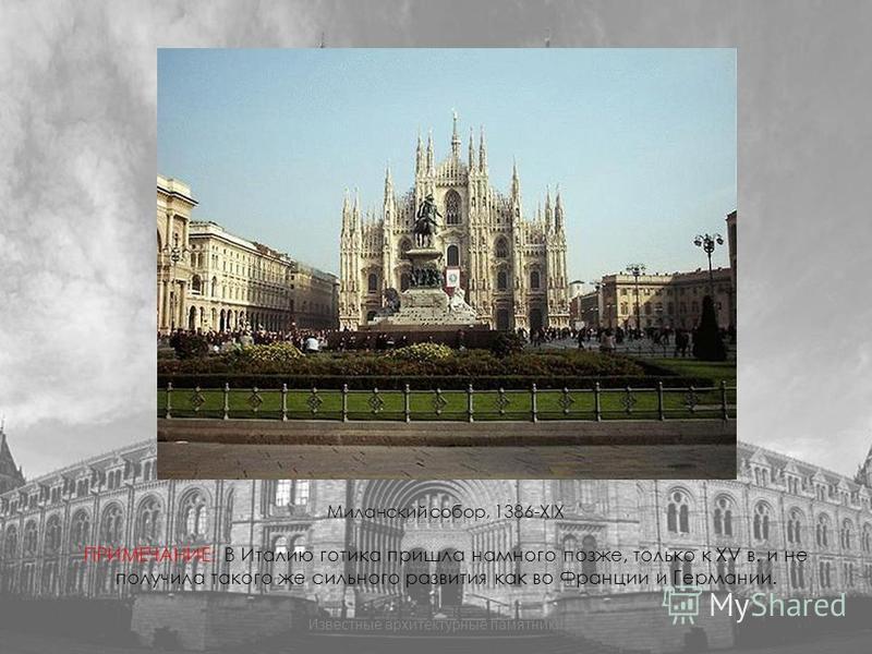 Миланский собор, 1386-XIX ПРИМЕЧАНИЕ: В Италию готика пришла намного позже, только к XV в. и не получила такого же сильного развития как во Франции и Германии. Известные архитектурные памятники