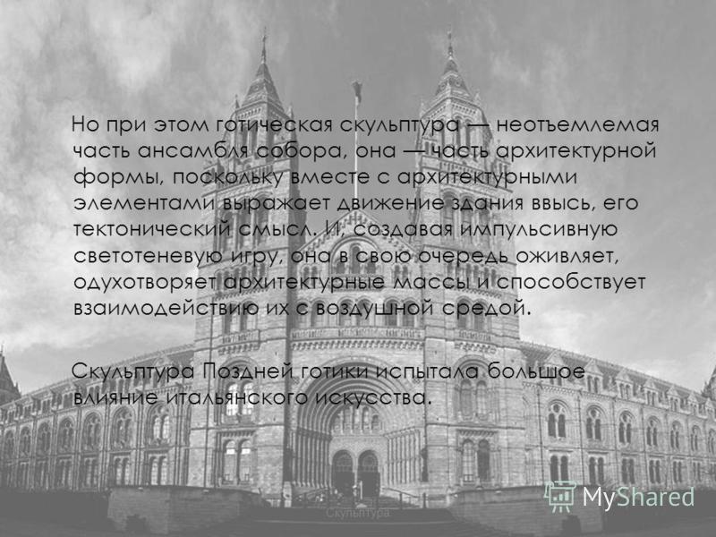 Но при этом готическая скульптура неотъемлемая часть ансамбля собора, она часть архитектурной формы, поскольку вместе с архитектурными элементами выражает движение здания ввысь, его тектонический смысл. И, создавая импульсивную светотеневую игру, она