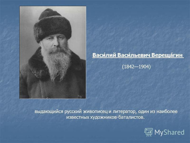 выдающийся русский живописец и литератор, один из наиболее известных художников-баталистов. Васи́лий Васи́льевич Вереща́гимн (18421904)