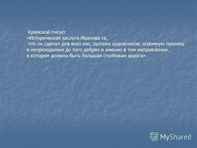 Крамской писал: «Историческая заслуга Иванова та, что он сделал для всех нас, русских художников, огромную просеку в непроходимых до того дебрях и именно в том направлении, в котором должна быть большая столбовая дорога».