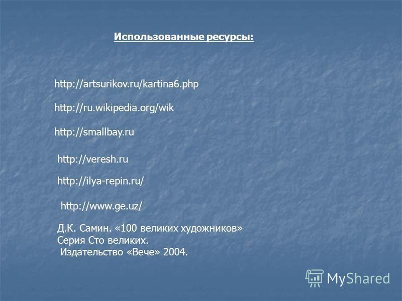 Использованные ресурсы: http://artsurikov.ru/kartina6. php http://ru.wikipedia.org/wik http://smallbay.ru http://veresh.ru http://ilya-repin.ru/ http://www.ge.uz/ Д.К. Самин. «100 великих художников» Серия Сто великих. Издательство «Вече» 2004.