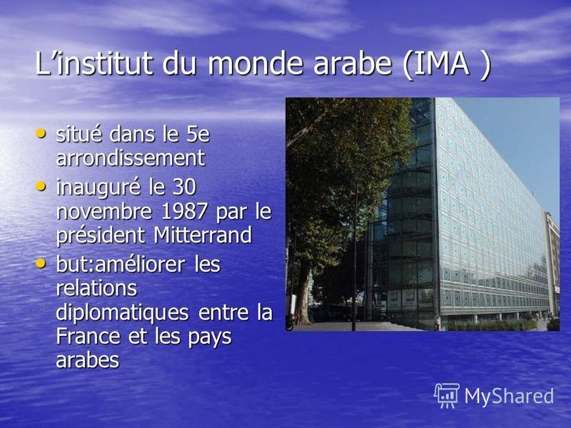 Linstitut du monde arabe (IMA ) situé dans le 5e arrondissement situé dans le 5e arrondissement inauguré le 30 novembre 1987 par le président Mitterrand inauguré le 30 novembre 1987 par le président Mitterrand but:améliorer les relations diplomatique