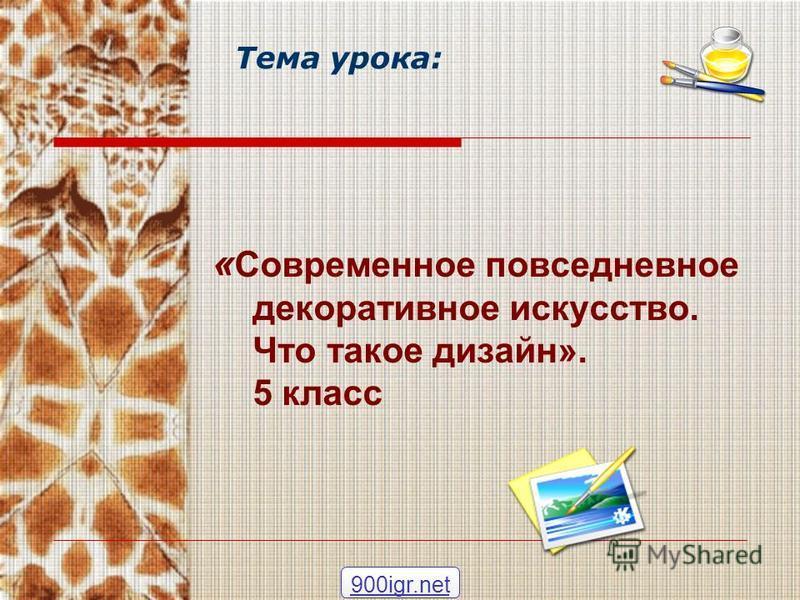 Тема урока: « Современное повседневное декоративное искусство. Что такое дизайн». 5 класс 900igr.net