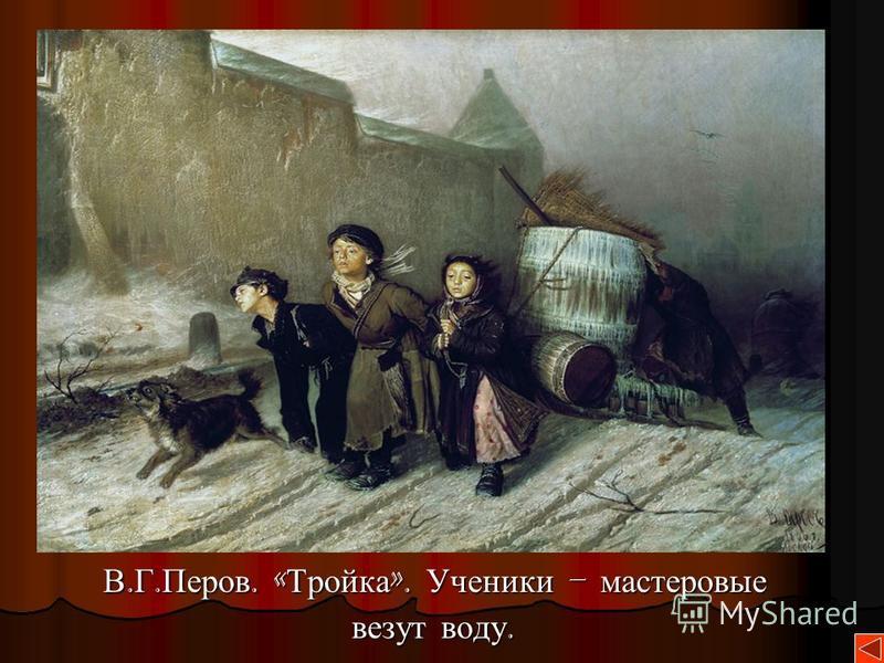 В. Г. Перов. « Тройка ». Ученики – мастеровые В. Г. Перов. « Тройка ». Ученики – мастеровые везут воду. везут воду.