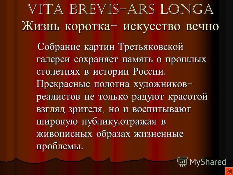 Vita brevis-ars longa Жизнь коротка - искусство вечно Собрание картин Третьяковской галереи сохраняет память о прошлых столетиях в истории России. Прекрасные полотна художников - реалистов не только радуют красотой взгляд зрителя, но и воспитывают ши