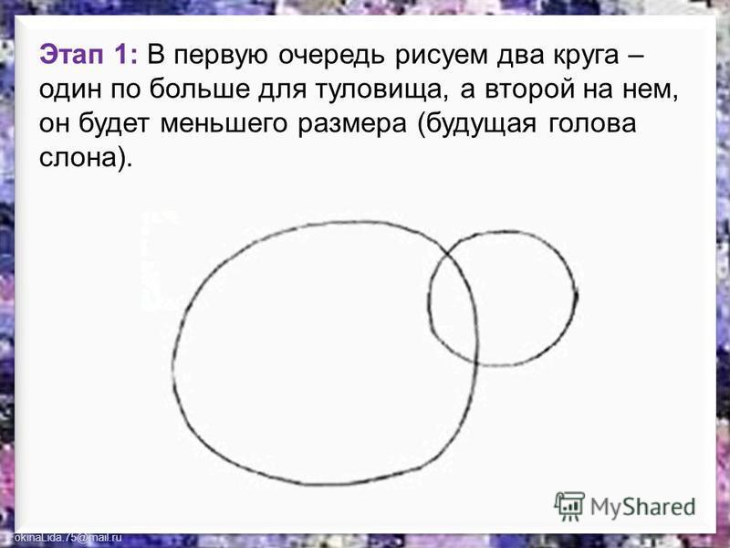 FokinaLida.75@mail.ru Этап 1: В первую очередь рисуем два круга – один по больше для туловища, а второй на нем, он будет меньшего размера (будущая голова слона).