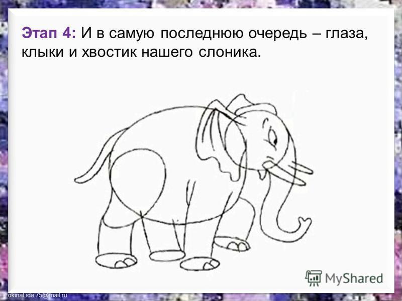 FokinaLida.75@mail.ru Этап 4: И в самую последнюю очередь – глаза, клыки и хвостик нашего слоника.