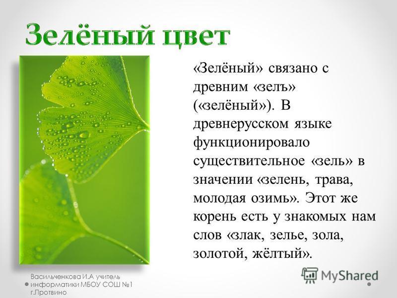 «Зелёный» связано с древним «зелъ» («зелёный»). В древнерусском языке функционировало существительное «цель» в значении «зелень, трава, молодая озимь». Этот же корень есть у знакомых нам слов «злак, целье, зола, золотой, жёлтый». Васильченкова И.А уч