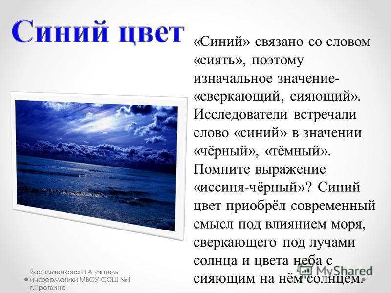 «Синий» связано со словом «сиять», поэтому изначальное значение- «сверкающий, сияющий». Исследователи встречали слово «синий» в значении «чёрный», «тёмный». Помните выражение «иссиня-чёрный»? Синий цвет приобрёл современный смысл под влиянием моря, с