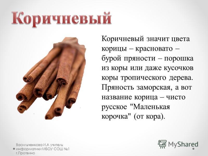 Коричневый значит цвета корицы – красновато – бурой пряности – порошка из коры или даже кусочков коры тропического дерева. Пряность заморская, а вот название корица – чисто русское Маленькая корочка (от кора).