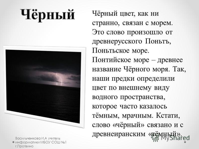 Чёрный цвет, как ни странно, связан с морем. Это слово произошло от древнерусского Поньтъ, Поньтьское море. Понтийское море – древнее название Чёрного моря. Так, наши предки определили цвет по внешнему виду водного пространства, которое часто казалос