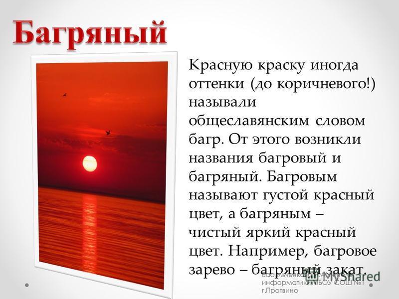 Красную краску иногда оттенки (до коричневого!) называли общеславянским словом багр. От этого возникли названия багровый и багряный. Багровым называют густой красный цвет, а багряным – чистый яркий красный цвет. Например, багровое зарево – багряный з